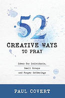 52 Creative Ways to Pray: Ideas for Individuals, Small Groups and Prayer Gatherings