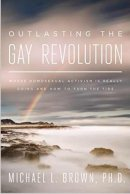 Outlasting the Gay Revolution: Where Homosexual Activism Is Really Going and How to Turn the Tide