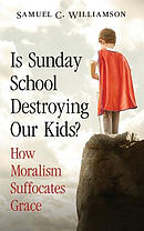 Is Sunday School Destroying Our Kids?: How Moralism Suffocates Grace