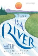 There Is a River: Water: God's Magnificent Molecule