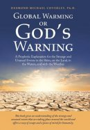 Global Warming or God'S Warning: A Prophetic Explanation for the Strange and Unusual Events in the Skies, on the Land, in the Waters, and with the Wea