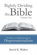 Rightly Dividing the Bible Volume One: The Basics and Background of Dispensationalism