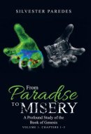 From Paradise to Misery: A Profound Study of the Book of Genesis Volume 1: Chapters 1-3