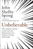 Unbelievable: Why Neither Ancient Creeds Nor the Reformation Can Produce a Living Faith Today