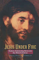 Jesus Under Fire: Modern Scholarship Reinvents the Historical Jesus