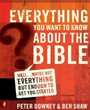 Everything You Want to Know About the Bible: Well...Maybe Not Everything But Enough to Get You Started