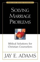 Solving Marriage Problems: Biblical Solutions for Christian Counselors