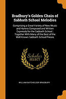 Bradbury's Golden Chain of Sabbath School Melodies: Comprising a Great Variety of New Music and Hymns Composed and Written Expressly for the Sabbath