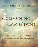 Communing with the Divine: A Clairvoyant\'s Guide to Angels, Archangels, and the Spiritual Hierarchy