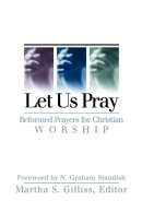 Let Us Pray: Reformed Prayers for Christian Worship