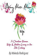 Being Mrs. Mom: A Christian Woman, Wife, and Mother Living in the 21st Century
