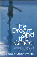 The Dream and the Grace: Sermons on Healthy and Unhealthy Religion