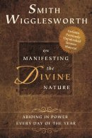 Smith Wigglesworth On Manifesting The Divine Nature Paperback Book