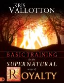 Basic Training For The Supernatural Ways Of Royalty Study Guide