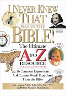 I Never Knew That Was in the Bible: The Ultimate A to Z Resource to Common Expressions and Curious Words That Come from the Bible