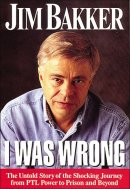 I Was Wrong: The Untold Story of the Shocking Journey from Ptl Power to Prison and Beyond