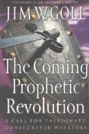 The Coming Prophetic Revolution: a Call for Passionate, Consecrated Warriors