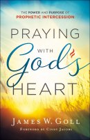 Praying with God\'s Heart: The Power and Purpose of Prophetic Intercession