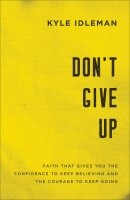 Don't Give Up: Faith That Gives You the Confidence to Keep Believing and the Courage to Keep Going