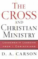 The Cross and Christian Ministry: Leadership Lessons from I Corinthians