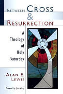 Between Cross and Resurrection: A Theology of Holy Saturday