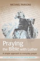 Praying The Bible With Luther