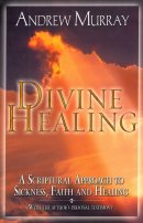Divine Healing : A Scriptural Approach To Sickness Faith And Healing