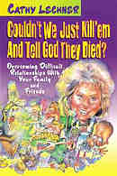 Couldn't We Just Kill 'Em and Tell God They Died?: Overcoming Difficult Relationships with Your Family and Friends