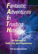 Fantastic Adventures in Trusting Him: An Odyssey of Faith,Fire and Forgiveness
