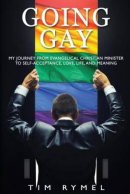 Going Gay My Journey from Evangelical Christian to Self-Acceptance Love, Life and Meaning