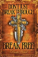 Don't Just Break Through, BREAK FREE!: Say goodbye to hopelessness, helplessness, depression, and spiritual strongholds for good!