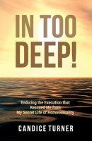 In Too Deep!: Enduring the Execution that Rescued Me from My Secret Life of Homosexuality