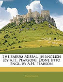 The Sarum Missal, in English [By A.H. Pearson]. Done Into Engl. by A.H. Pearson