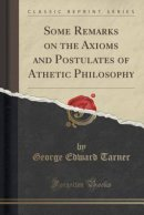 Some Remarks on the Axioms and Postulates of Athetic Philosophy (Classic Reprint)