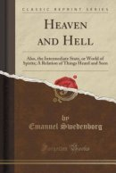 Heaven and Hell: Also, the Intermediate State, or World of Spirits; A Relation of Things Heard and Seen (Classic Reprint)