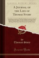 A Journal of the Life of Thomas Story: Containing, an Account of His Remarkable Convincement Of, and Embracing the Principles of Truth, as Held by the