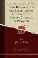 Some Remarks Upon the Ecclesiastical History of the Ancient Churches of Piedmont (Classic Reprint)