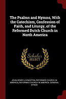 The Psalms and Hymns, with the Catechism, Confession of Faith, and Liturgy, of the Reformed Dutch Church in North America