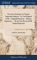 Seventeen Sermons on Various Important Subjects. Viz. on Original Guilt. - Original Depravity. - Human Impotency. ... by the Late Reverend Mr. Samuel