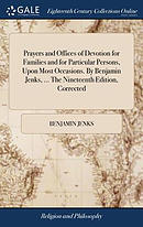 Prayers and Offices of Devotion for Families and for Particular Persons, Upon Most Occasions. by Benjamin Jenks, ... the Nineteenth Edition, Corrected