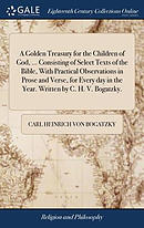 A Golden Treasury for the Children of God, ... Consisting of Select Texts of the Bible, with Practical Observations in Prose and Verse, for Every Day