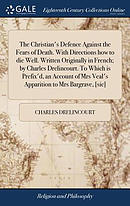 The Christian's Defence Against the Fears of Death. with Directions How to Die Well. Written Originally in French; By Charles Drelincourt. to Which I