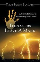 Teenagers Leave a Mark: A Complete Guide to Your Destiny and Dream