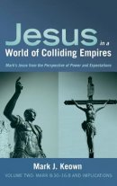 Jesus in a World of Colliding Empires, Volume Two: Mark 8:30-16:8 and Implications