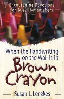When the Handwriting on the Wall Is in Brown Crayon: Encouraging Devotions for Busy Homemakers
