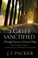 A Grief Sanctified: Through Sorrow to Eternal Hope : Including Richard Baxter's Timeless Memoir of His Wife's Life and Death