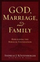 God, Marriage & Family: Rebuilding the Biblical Foundation