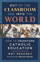 Out of the Classroom and into the World: How to Transform Catholic Education