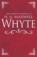 Complete Writings of H. A. Maxwell Whyte, The