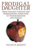 Prodigal Daughter: From Ungodly Pursuits and Pornography Addiction to Transformation and Destiny